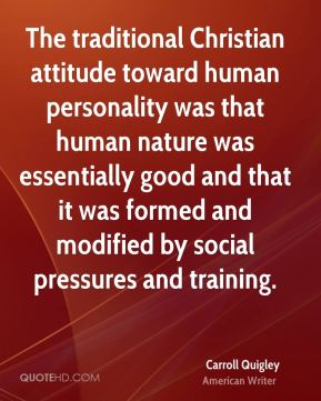 Carroll Quigley - The traditional Christian attitude toward human personality was that human nature was essentially good and that it was formed and modified by social pressures and training.