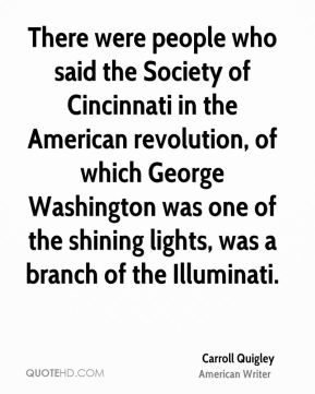 There were people who said the Society of Cincinnati in the American revolution, of which George Washington was one of the shining lights, was a branch of the Illuminati.