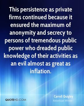 Carroll Quigley - This persistence as private firms continued because it ensured the maximum of anonymity and secrecy to persons of tremendous public power who dreaded public knowledge of their activities as an evil almost as great as inflation.