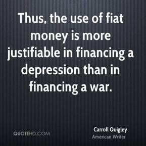 Thus, the use of fiat money is more justifiable in financing a depression than in financing a war.