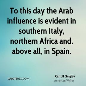 Carroll Quigley - To this day the Arab influence is evident in southern Italy, northern Africa and, above all, in Spain.