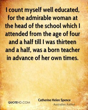 I count myself well educated, for the admirable woman at the head of the school which I attended from the age of four and a half till I was thirteen and a half, was a born teacher in advance of her own times.