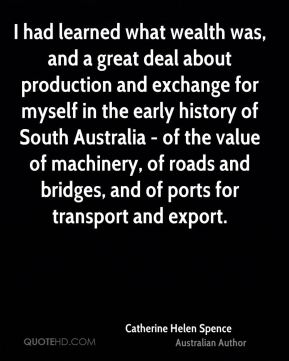 I had learned what wealth was, and a great deal about production and exchange for myself in the early history of South Australia - of the value of machinery, of roads and bridges, and of ports for transport and export.