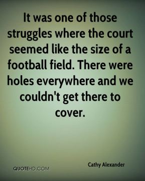 Cathy Alexander - It was one of those struggles where the court seemed like the size of a football field. There were holes everywhere and we couldn't get there to cover.