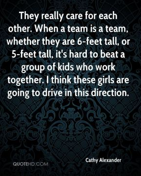 Cathy Alexander - They really care for each other. When a team is a team, whether they are 6-feet tall, or 5-feet tall, it's hard to beat a group of kids who work together. I think these girls are going to drive in this direction.