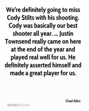 Chad Allen - We're definitely going to miss Cody Stilts with his shooting. Cody was basically our best shooter all year. ... Justin Townsend really came on here at the end of the year and played real well for us. He definitely asserted himself and made a great player for us.