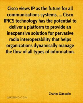 Cisco views IP as the future for all communications systems, ... Cisco IPICS technology has the potential to deliver a platform to provide an inexpensive solution for pervasive radio interoperability that helps organizations dynamically manage the flow of all types of information.
