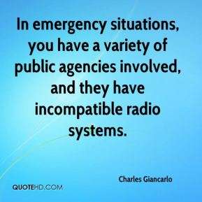 Charles Giancarlo - In emergency situations, you have a variety of public agencies involved, and they have incompatible radio systems.