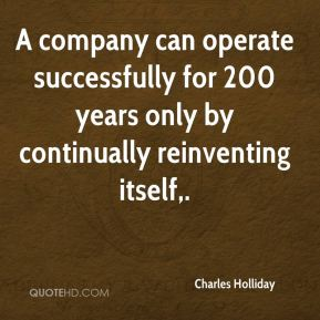 A company can operate successfully for 200 years only by continually reinventing itself.