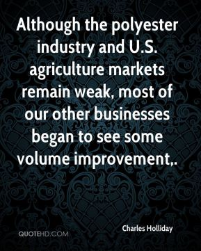 Although the polyester industry and U.S. agriculture markets remain weak, most of our other businesses began to see some volume improvement.
