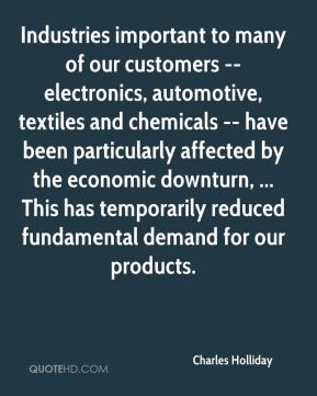 Industries important to many of our customers -- electronics, automotive, textiles and chemicals -- have been particularly affected by the economic downturn, ... This has temporarily reduced fundamental demand for our products.