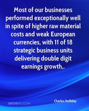 Charles Holliday - Most of our businesses performed exceptionally well in spite of higher raw material costs and weak European currencies, with 11 of 18 strategic business units delivering double digit earnings growth.