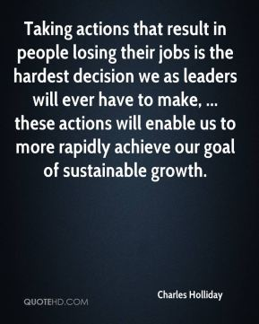 Taking actions that result in people losing their jobs is the hardest decision we as leaders will ever have to make, ... these actions will enable us to more rapidly achieve our goal of sustainable growth.