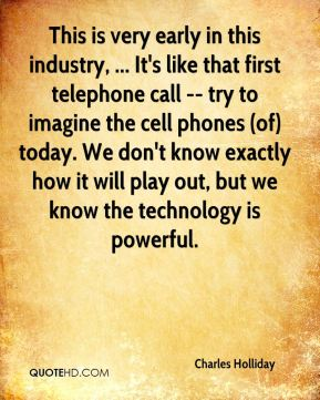 This is very early in this industry, ... It's like that first telephone call -- try to imagine the cell phones (of) today. We don't know exactly how it will play out, but we know the technology is powerful.