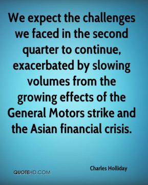 We expect the challenges we faced in the second quarter to continue, exacerbated by slowing volumes from the growing effects of the General Motors strike and the Asian financial crisis.