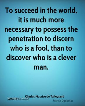 Charles Maurice de Talleyrand - To succeed in the world, it is much more necessary to possess the penetration to discern who is a fool, than to discover who is a clever man.