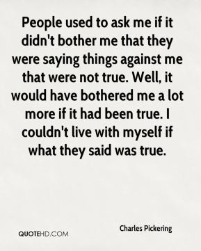 Charles Pickering - People used to ask me if it didn't bother me that they were saying things against me that were not true. Well, it would have bothered me a lot more if it had been true. I couldn't live with myself if what they said was true.