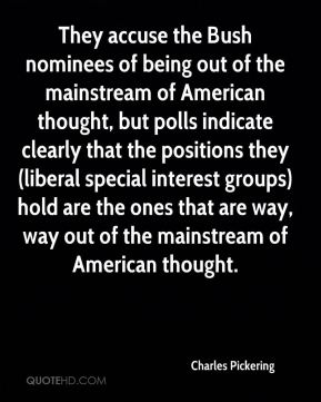 Charles Pickering - They accuse the Bush nominees of being out of the mainstream of American thought, but polls indicate clearly that the positions they (liberal special interest groups) hold are the ones that are way, way out of the mainstream of American thought.