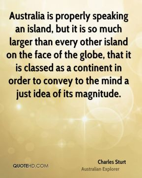 Charles Sturt - Australia is properly speaking an island, but it is so much larger than every other island on the face of the globe, that it is classed as a continent in order to convey to the mind a just idea of its magnitude.
