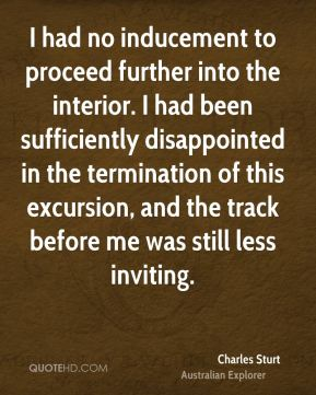 Charles Sturt - I had no inducement to proceed further into the interior. I had been sufficiently disappointed in the termination of this excursion, and the track before me was still less inviting.