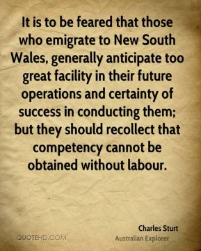 Charles Sturt - It is to be feared that those who emigrate to New South Wales, generally anticipate too great facility in their future operations and certainty of success in conducting them; but they should recollect that competency cannot be obtained without labour.