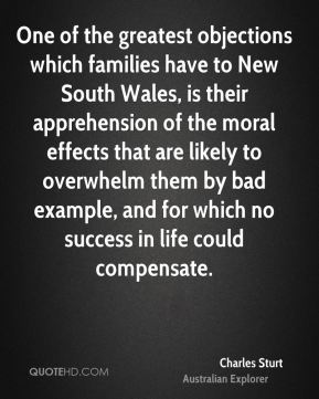 Charles Sturt - One of the greatest objections which families have to New South Wales, is their apprehension of the moral effects that are likely to overwhelm them by bad example, and for which no success in life could compensate.