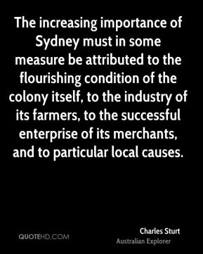 Charles Sturt - The increasing importance of Sydney must in some measure be attributed to the flourishing condition of the colony itself, to the industry of its farmers, to the successful enterprise of its merchants, and to particular local causes.