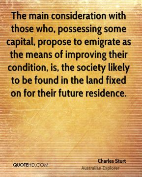 Charles Sturt - The main consideration with those who, possessing some capital, propose to emigrate as the means of improving their condition, is, the society likely to be found in the land fixed on for their future residence.