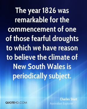 Charles Sturt - The year 1826 was remarkable for the commencement of one of those fearful droughts to which we have reason to believe the climate of New South Wales is periodically subject.