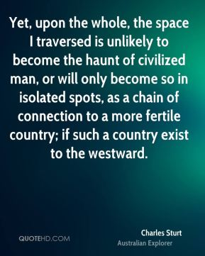 Charles Sturt - Yet, upon the whole, the space I traversed is unlikely to become the haunt of civilized man, or will only become so in isolated spots, as a chain of connection to a more fertile country; if such a country exist to the westward.