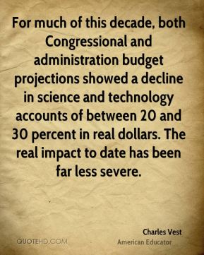 Charles Vest - For much of this decade, both Congressional and administration budget projections showed a decline in science and technology accounts of between 20 and 30 percent in real dollars. The real impact to date has been far less severe.