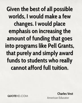 Charles Vest - Given the best of all possible worlds, I would make a few changes. I would place emphasis on increasing the amount of funding that goes into programs like Pell Grants, that purely and simply award funds to students who really cannot afford full tuition.