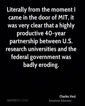 Charles Vest - Literally from the moment I came in the door of MIT, it was very clear that a highly productive 40-year partnership between U.S. research universities and the federal government was badly eroding.
