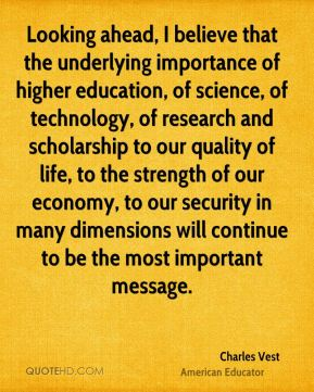 Charles Vest - Looking ahead, I believe that the underlying importance of higher education, of science, of technology, of research and scholarship to our quality of life, to the strength of our economy, to our security in many dimensions will continue to be the most important message.