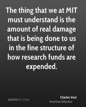 The thing that we at MIT must understand is the amount of real damage that is being done to us in the fine structure of how research funds are expended.
