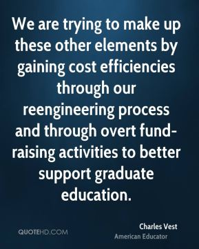 Charles Vest - We are trying to make up these other elements by gaining cost efficiencies through our reengineering process and through overt fund-raising activities to better support graduate education.