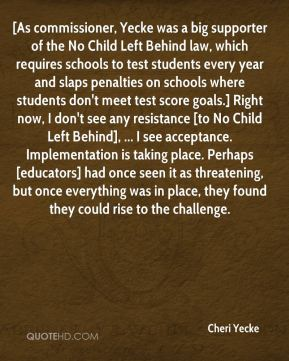 Cheri Yecke - [As commissioner, Yecke was a big supporter of the No Child Left Behind law, which requires schools to test students every year and slaps penalties on schools where students don't meet test score goals.] Right now, I don't see any resistance [to No Child Left Behind], ... I see acceptance. Implementation is taking place. Perhaps [educators] had once seen it as threatening, but once everything was in place, they found they could rise to the challenge.
