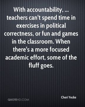 Cheri Yecke - With accountability, ... teachers can't spend time in exercises in political correctness, or fun and games in the classroom. When there's a more focused academic effort, some of the fluff goes.