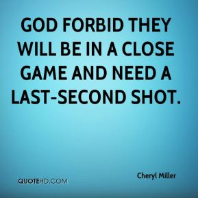 Cheryl Miller - God forbid they will be in a close game and need a last-second shot.