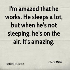 Cheryl Miller - I'm amazed that he works. He sleeps a lot, but when he's not sleeping, he's on the air. It's amazing.