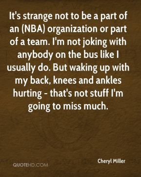 Cheryl Miller - It's strange not to be a part of an (NBA) organization or part of a team. I'm not joking with anybody on the bus like I usually do. But waking up with my back, knees and ankles hurting - that's not stuff I'm going to miss much.