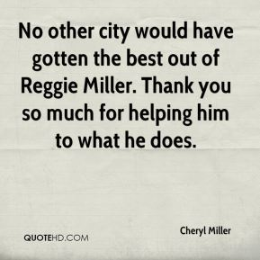 Cheryl Miller - No other city would have gotten the best out of Reggie Miller. Thank you so much for helping him to what he does.