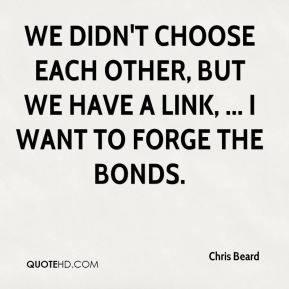 Chris Beard - We didn't choose each other, but we have a link, ... I want to forge the bonds.