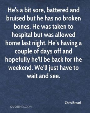 Chris Broad - He's a bit sore, battered and bruised but he has no broken bones. He was taken to hospital but was allowed home last night. He's having a couple of days off and hopefully he'll be back for the weekend. We'll just have to wait and see.