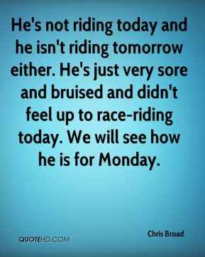 Chris Broad - He's not riding today and he isn't riding tomorrow either. He's just very sore and bruised and didn't feel up to race-riding today. We will see how he is for Monday.