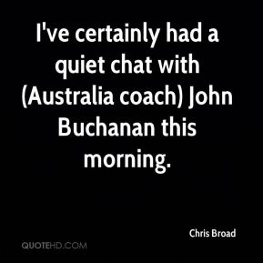 Chris Broad - I've certainly had a quiet chat with (Australia coach) John Buchanan this morning.