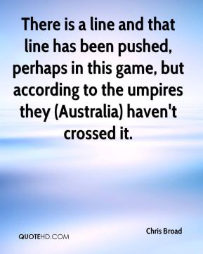 Chris Broad - There is a line and that line has been pushed, perhaps in this game, but according to the umpires they (Australia) haven't crossed it.