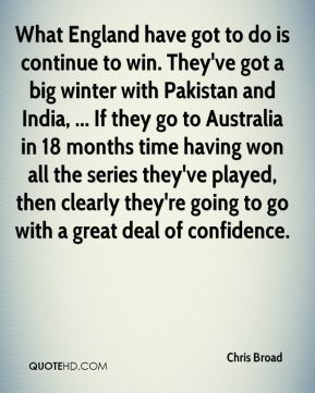 Chris Broad - What England have got to do is continue to win. They've got a big winter with Pakistan and India, ... If they go to Australia in 18 months time having won all the series they've played, then clearly they're going to go with a great deal of confidence.