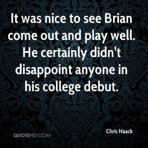 Chris Haack - It was nice to see Brian come out and play well. He certainly didn't disappoint anyone in his college debut.