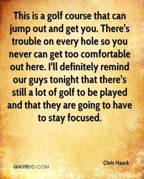 Chris Haack - This is a golf course that can jump out and get you. There's trouble on every hole so you never can get too comfortable out here. I'll definitely remind our guys tonight that there's still a lot of golf to be played and that they are going to have to stay focused.